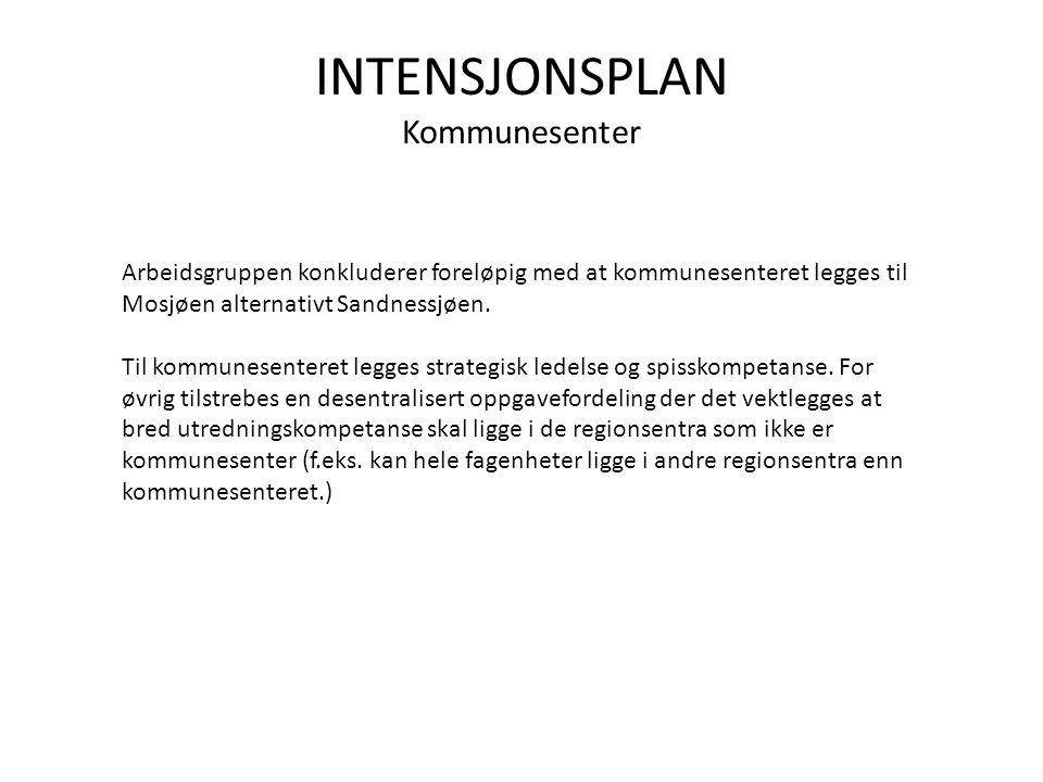 INTENSJONSPLAN Kommunesenter Arbeidsgruppen konkluderer foreløpig med at kommunesenteret legges til Mosjøen alternativt Sandnessjøen.