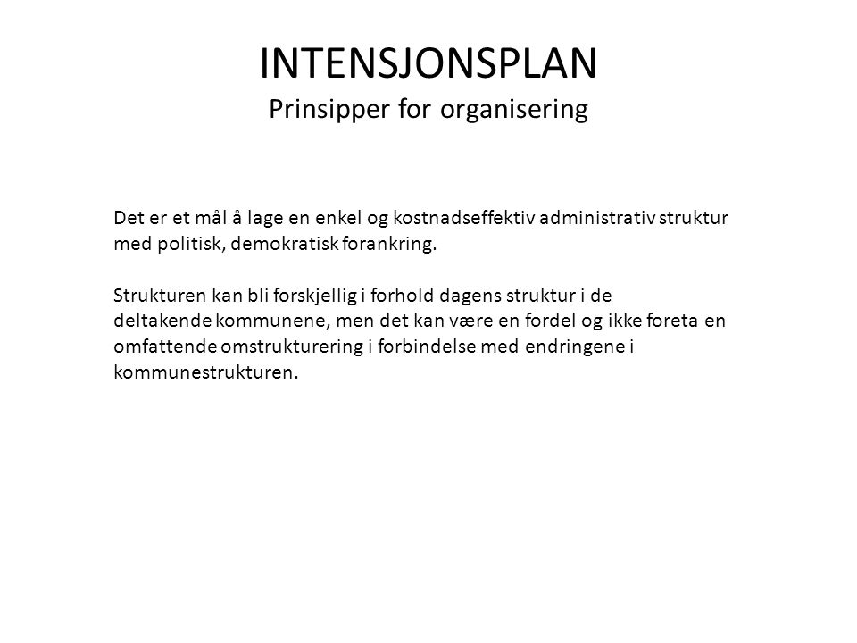 INTENSJONSPLAN Prinsipper for organisering Det er et mål å lage en enkel og kostnadseffektiv administrativ struktur med politisk, demokratisk forankring.