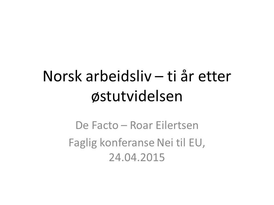 Norsk arbeidsliv – ti år etter østutvidelsen De Facto – Roar Eilertsen Faglig konferanse Nei til EU, 24.04.2015