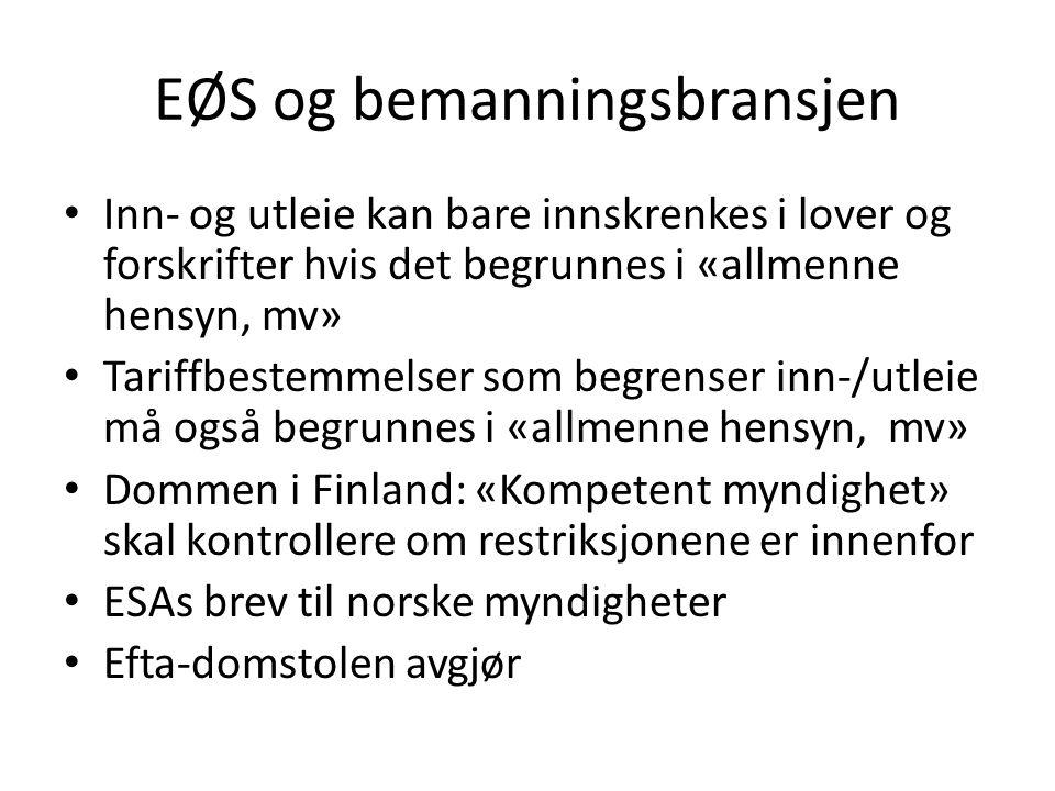 EØS og bemanningsbransjen Inn- og utleie kan bare innskrenkes i lover og forskrifter hvis det begrunnes i «allmenne hensyn, mv» Tariffbestemmelser som begrenser inn-/utleie må også begrunnes i «allmenne hensyn, mv» Dommen i Finland: «Kompetent myndighet» skal kontrollere om restriksjonene er innenfor ESAs brev til norske myndigheter Efta-domstolen avgjør
