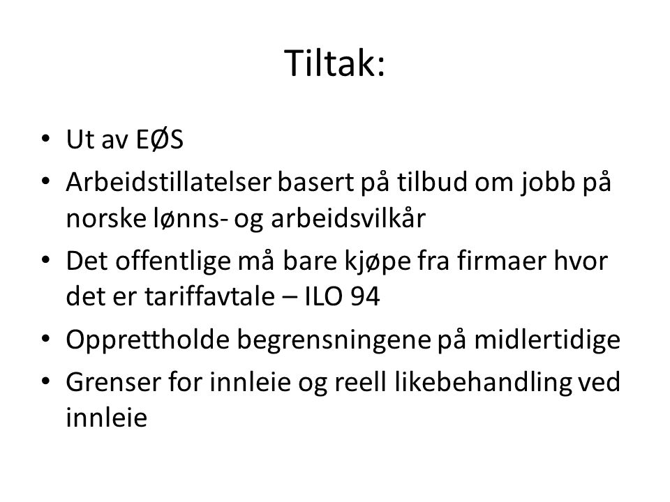 Tiltak: Ut av EØS Arbeidstillatelser basert på tilbud om jobb på norske lønns- og arbeidsvilkår Det offentlige må bare kjøpe fra firmaer hvor det er tariffavtale – ILO 94 Opprettholde begrensningene på midlertidige Grenser for innleie og reell likebehandling ved innleie