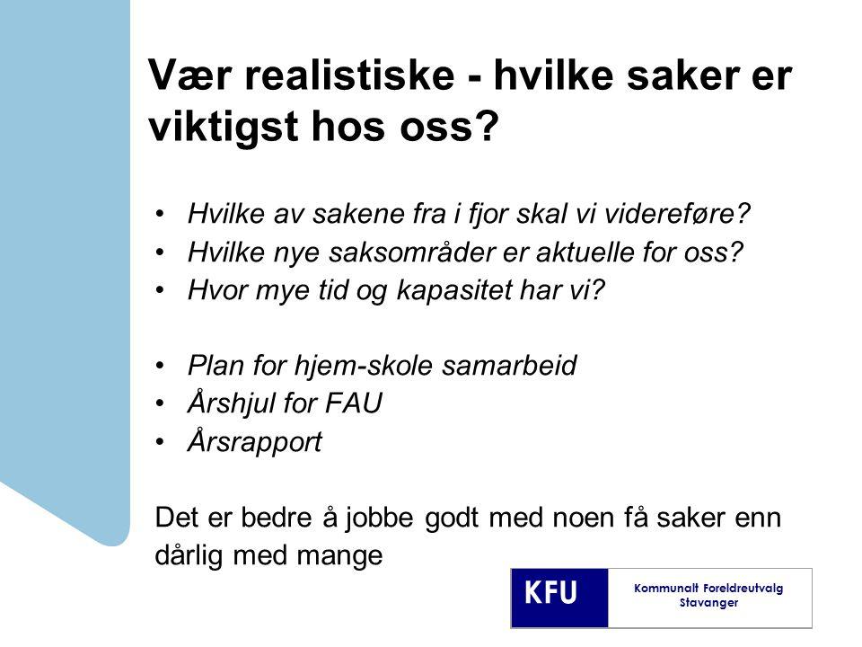 KFU Kommunalt Foreldreutvalg Stavanger Vær realistiske - hvilke saker er viktigst hos oss? Hvilke av sakene fra i fjor skal vi videreføre? Hvilke nye