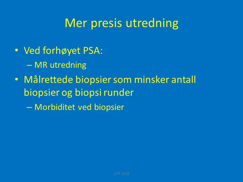 Mer presis utredning Ved forhøyet PSA: – MR utredning Målrettede biopsier som minsker antall biopsier og biopsi runder – Morbiditet ved biopsier UTF 2