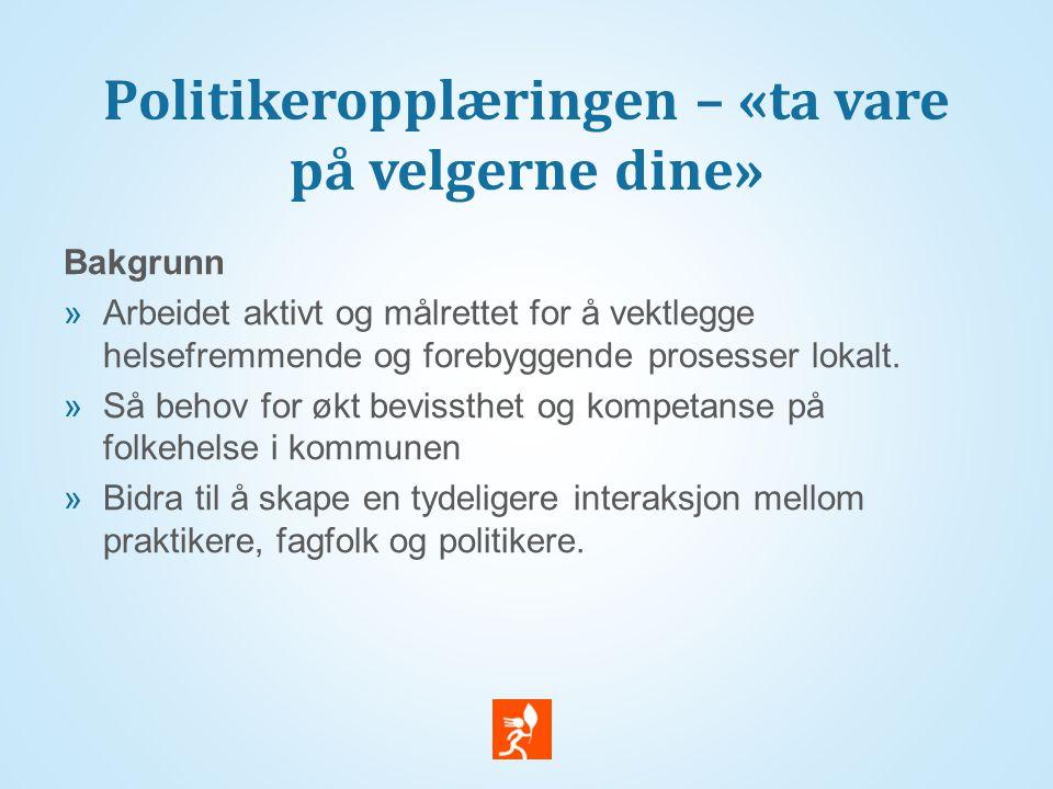 Politikeropplæringen – «ta vare på velgerne dine» Bakgrunn  Arbeidet aktivt og målrettet for å vektlegge helsefremmende og forebyggende prosesser lokalt.