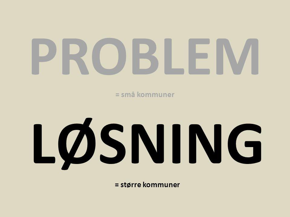 PROBLEM = små kommuner LØSNING = større kommuner