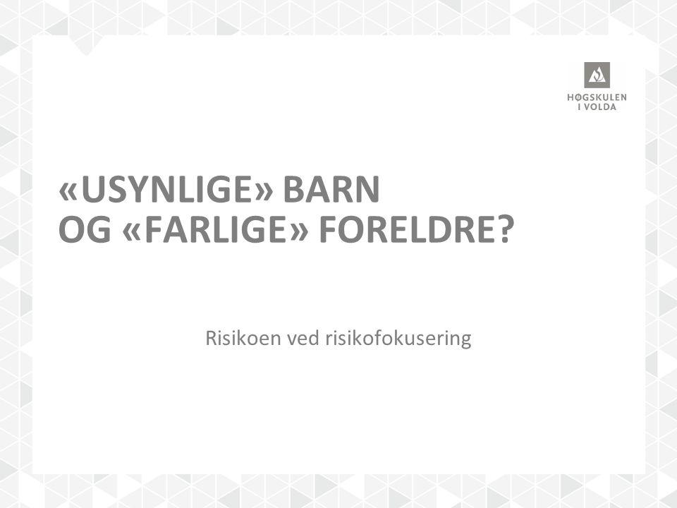 «USYNLIGE» BARN OG «FARLIGE» FORELDRE? Risikoen ved risikofokusering