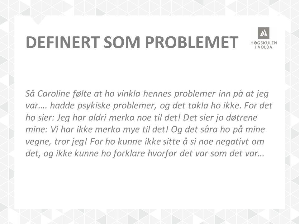 DEFINERT SOM PROBLEMET Så Caroline følte at ho vinkla hennes problemer inn på at jeg var…. hadde psykiske problemer, og det takla ho ikke. For det ho