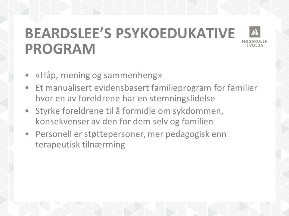 BEARDSLEE'S PSYKOEDUKATIVE PROGRAM «Håp, mening og sammenheng» Et manualisert evidensbasert familieprogram for familier hvor en av foreldrene har en s