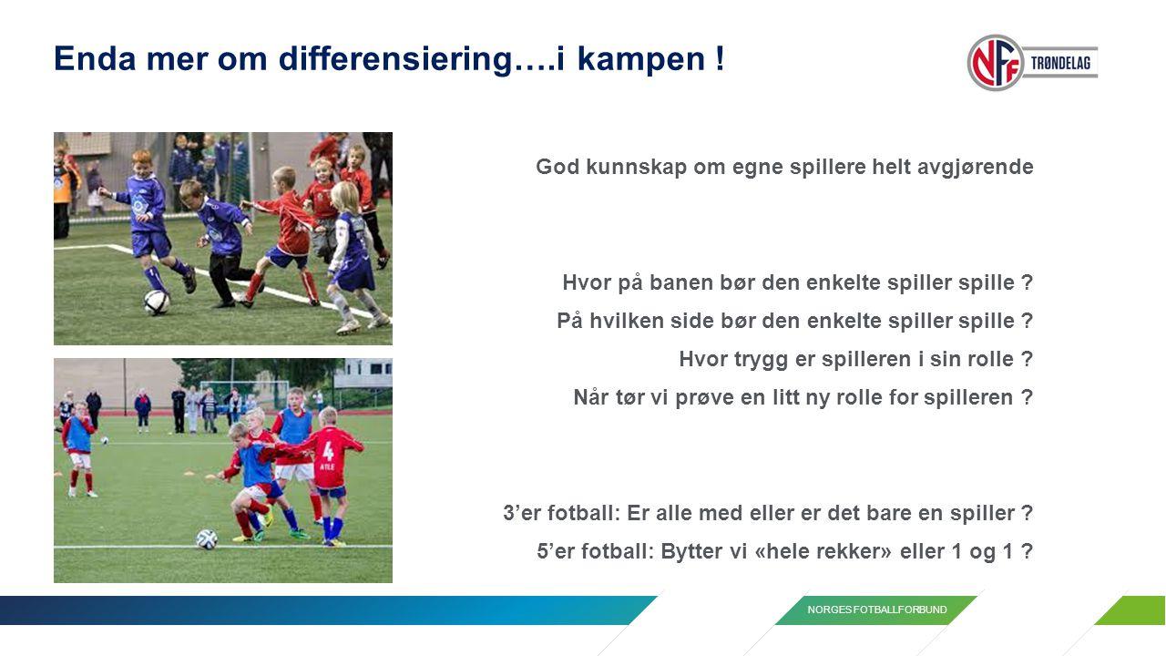 NORGES FOTBALLFORBUND Enda mer om differensiering….i kampen ! God kunnskap om egne spillere helt avgjørende Hvor på banen bør den enkelte spiller spil