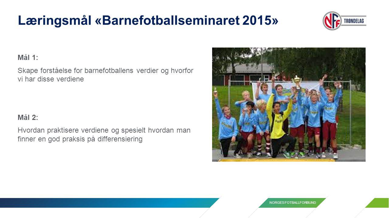 NORGES FOTBALLFORBUND Læringsmål «Barnefotballseminaret 2015» Mål 1: Skape forståelse for barnefotballens verdier og hvorfor vi har disse verdiene Mål