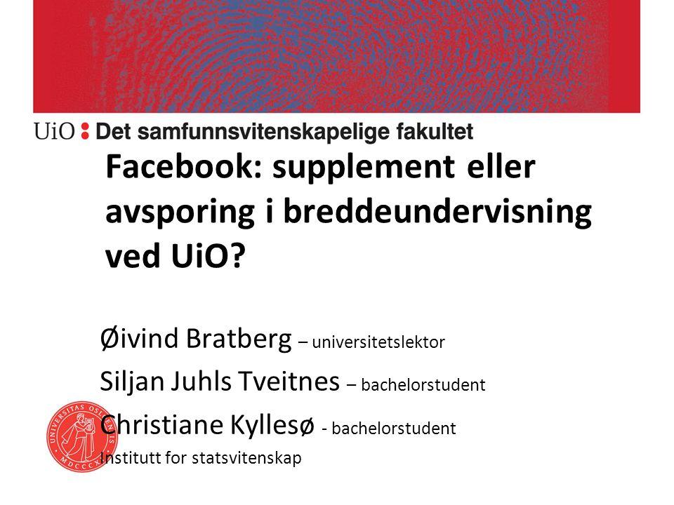 Facebook: supplement eller avsporing i breddeundervisning ved UiO? Øivind Bratberg – universitetslektor Siljan Juhls Tveitnes – bachelorstudent Christ