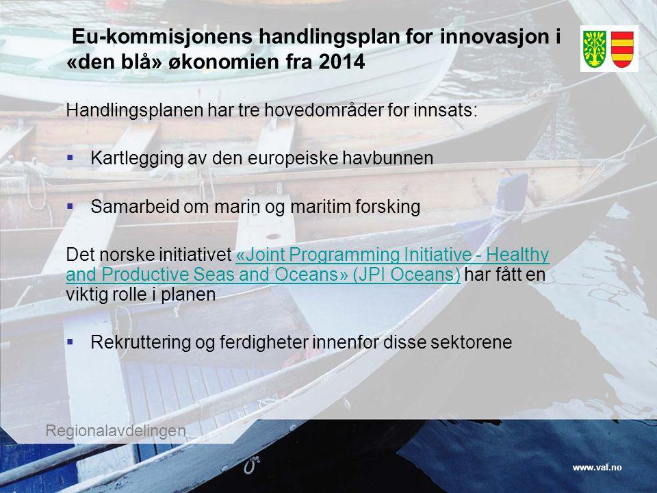 www.vaf.no Regionalavdelingen Eu-kommisjonens handlingsplan for innovasjon i «den blå» økonomien fra 2014 Handlingsplanen har tre hovedområder for innsats:  Kartlegging av den europeiske havbunnen  Samarbeid om marin og maritim forsking Det norske initiativet «Joint Programming Initiative - Healthy and Productive Seas and Oceans» (JPI Oceans) har fått en viktig rolle i planen«Joint Programming Initiative - Healthy and Productive Seas and Oceans» (JPI Oceans)  Rekruttering og ferdigheter innenfor disse sektorene