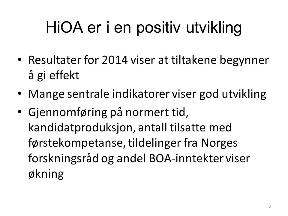 HiOA er i en positiv utvikling Resultater for 2014 viser at tiltakene begynner å gi effekt Mange sentrale indikatorer viser god utvikling Gjennomføring på normert tid, kandidatproduksjon, antall tilsatte med førstekompetanse, tildelinger fra Norges forskningsråd og andel BOA-inntekter viser økning 5