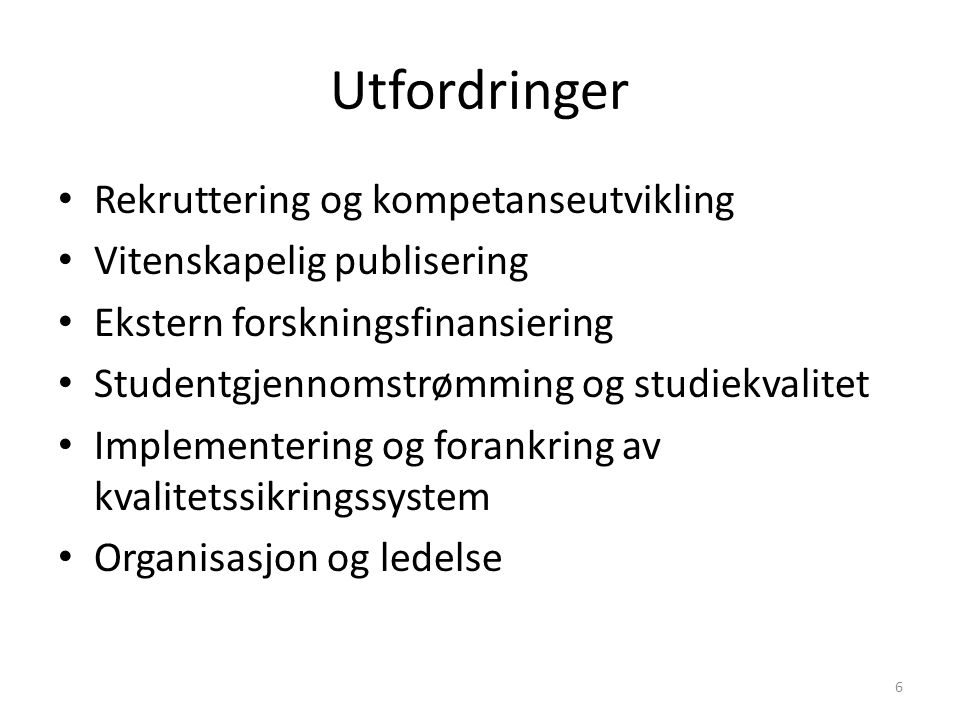 Utfordringer Rekruttering og kompetanseutvikling Vitenskapelig publisering Ekstern forskningsfinansiering Studentgjennomstrømming og studiekvalitet Implementering og forankring av kvalitetssikringssystem Organisasjon og ledelse 6