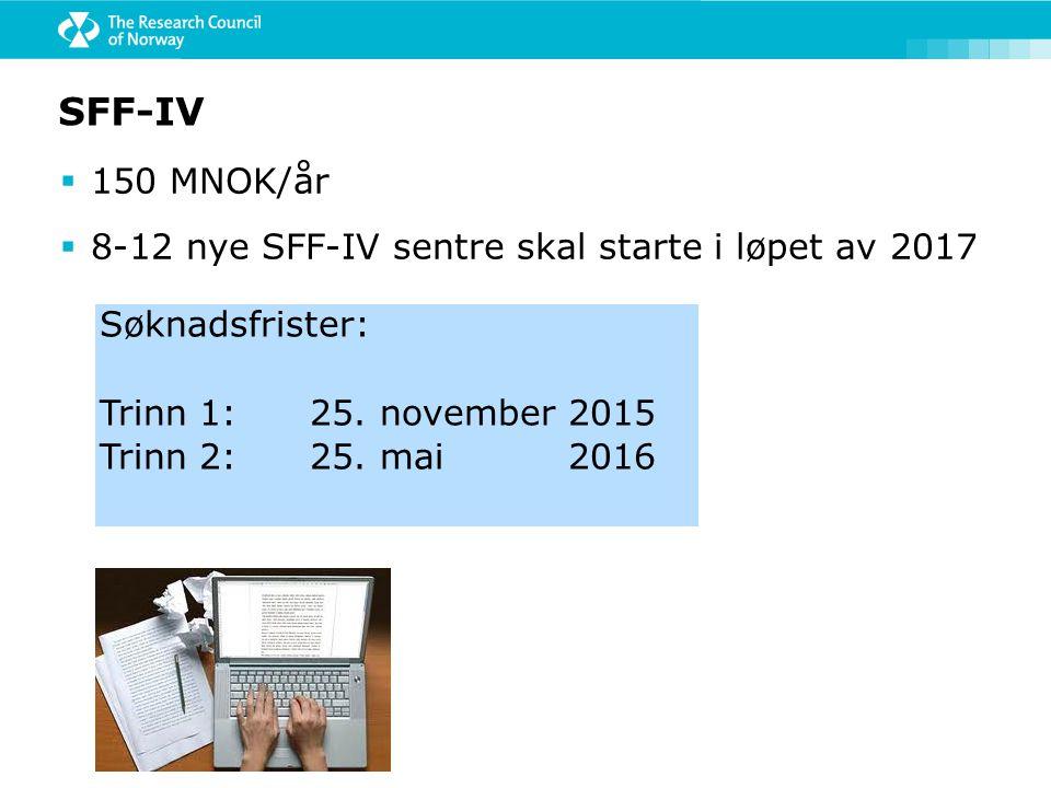 SFF-IV  150 MNOK/år  8-12 nye SFF-IV sentre skal starte i løpet av 2017 Søknadsfrister: Trinn 1: 25. november 2015 Trinn 2: 25. mai 2016