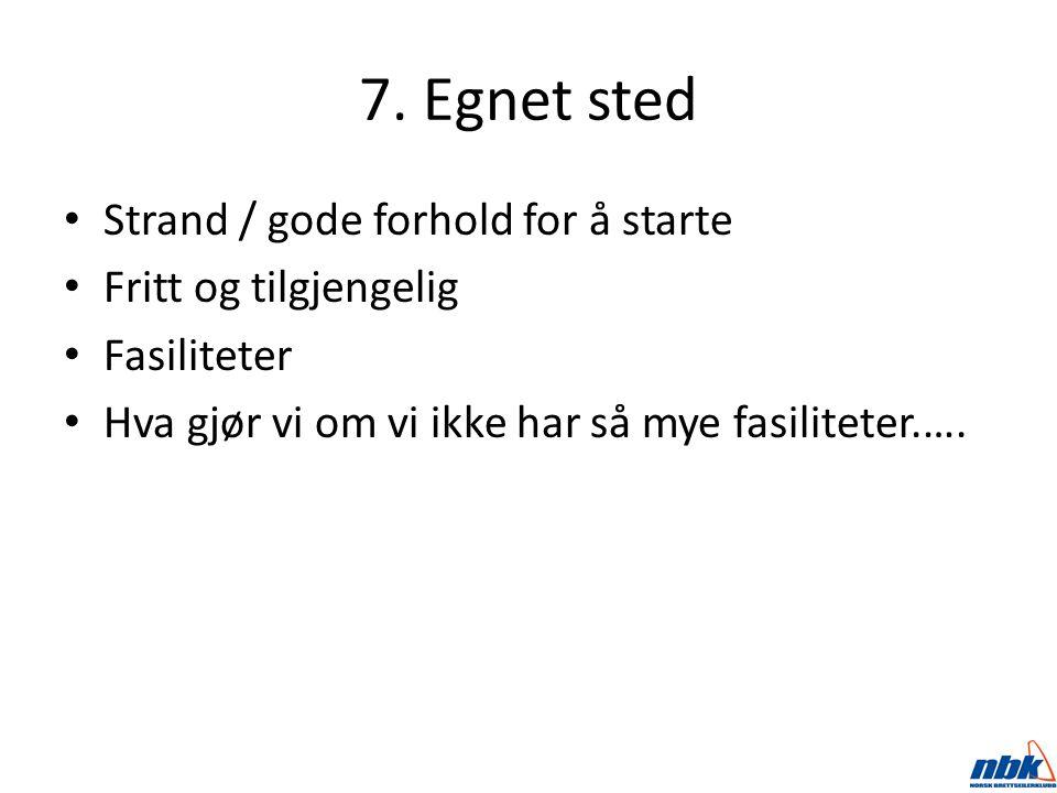 7. Egnet sted Strand / gode forhold for å starte Fritt og tilgjengelig Fasiliteter Hva gjør vi om vi ikke har så mye fasiliteter.….