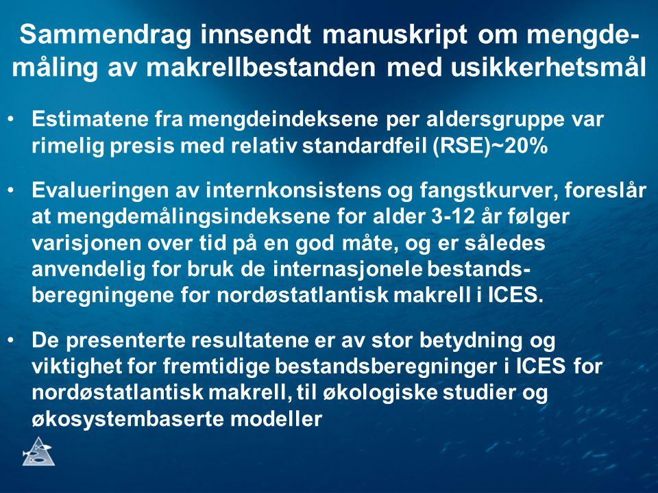Sammendrag innsendt manuskript om mengde- måling av makrellbestanden med usikkerhetsmål Estimatene fra mengdeindeksene per aldersgruppe var rimelig presis med relativ standardfeil (RSE)~20% Evalueringen av internkonsistens og fangstkurver, foreslår at mengdemålingsindeksene for alder 3-12 år følger varisjonen over tid på en god måte, og er således anvendelig for bruk de internasjonele bestands- beregningene for nordøstatlantisk makrell i ICES.