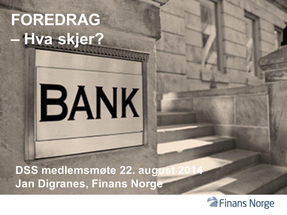 FOREDRAG – Hva skjer? DSS medlemsmøte 22. august 2014 Jan Digranes, Finans Norge