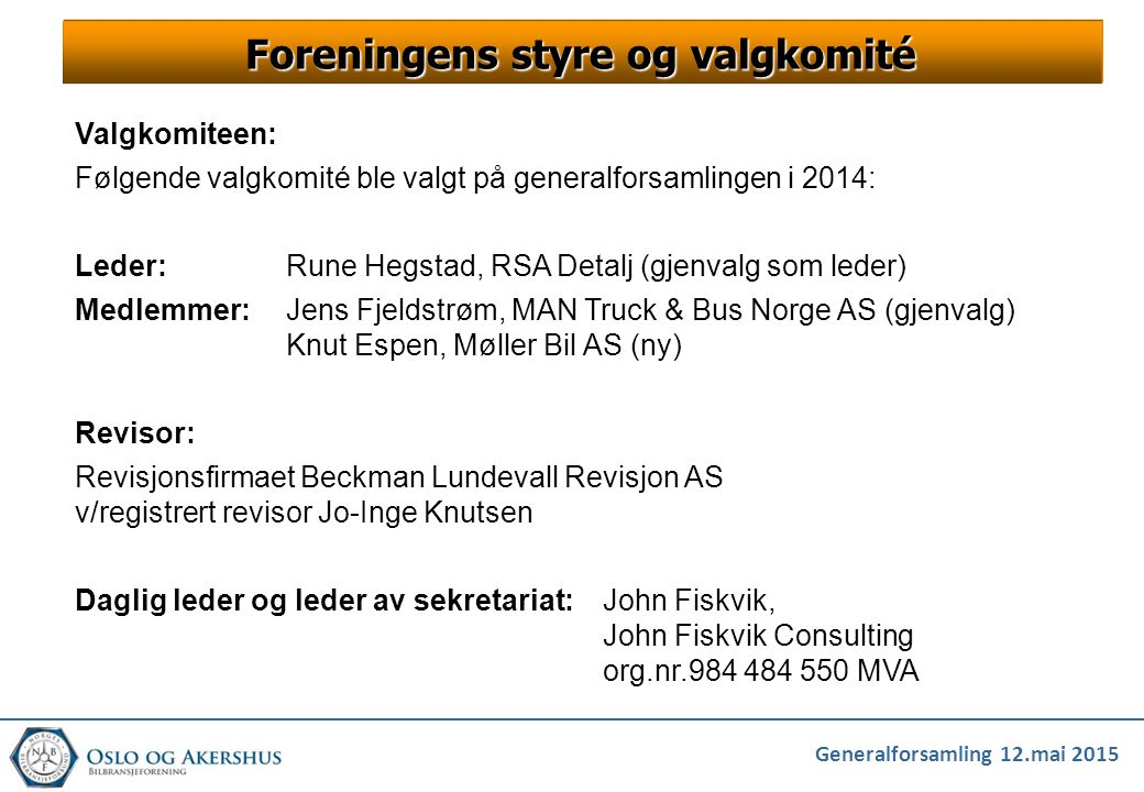 Generalforsamling 12.mai 2015 VALG Valg av styre gjennomføres normalt av valgkomiteens leder (som er Rune Hegstad), men ettersom Rune er foreslått valgt inn i det nye styret tillater møteleder seg (som også har vært valgkomiteens sekretariat) å gjennomføre valget Valgkomiteen har for øvrig bestått av: Rune Hegstad – RSA Detalj Jens Fjeldstrøm – MAN Truck & Bus Knut Espen – Møller Bil