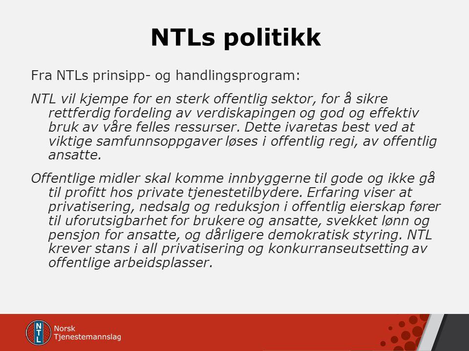 NTLs politikk Fra NTLs prinsipp- og handlingsprogram: NTL vil kjempe for en sterk offentlig sektor, for å sikre rettferdig fordeling av verdiskapingen og god og effektiv bruk av våre felles ressurser.
