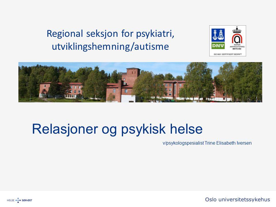 Relasjoner og psykisk helse v/psykologspesialist Trine Elisabeth Iversen Regional seksjon for psykiatri, utviklingshemning/autisme