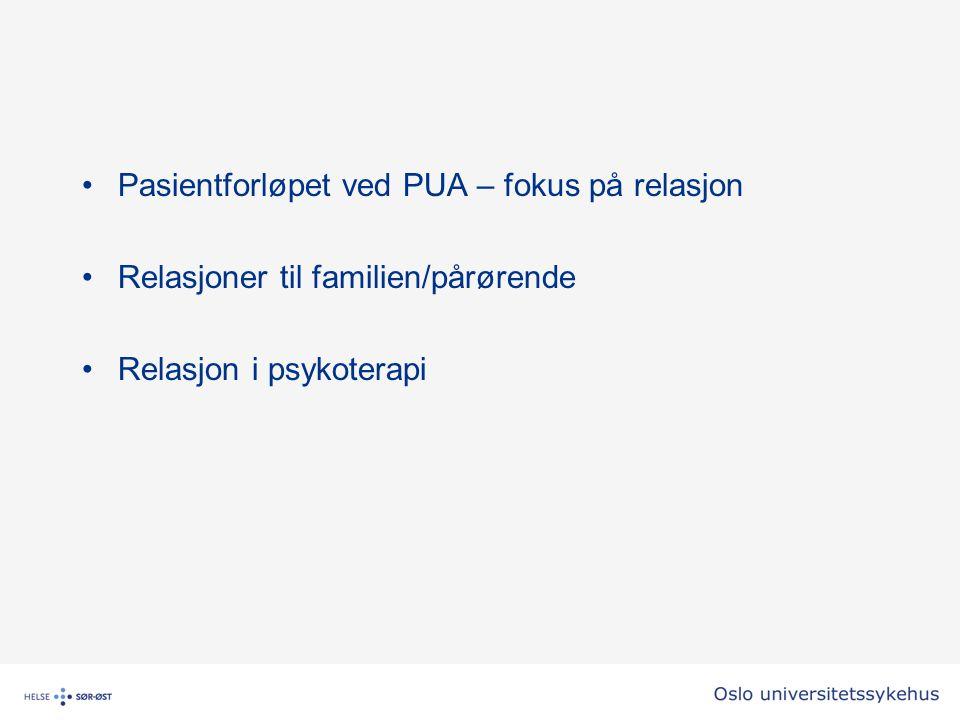 Pasientforløpet ved PUA – fokus på relasjon Relasjoner til familien/pårørende Relasjon i psykoterapi