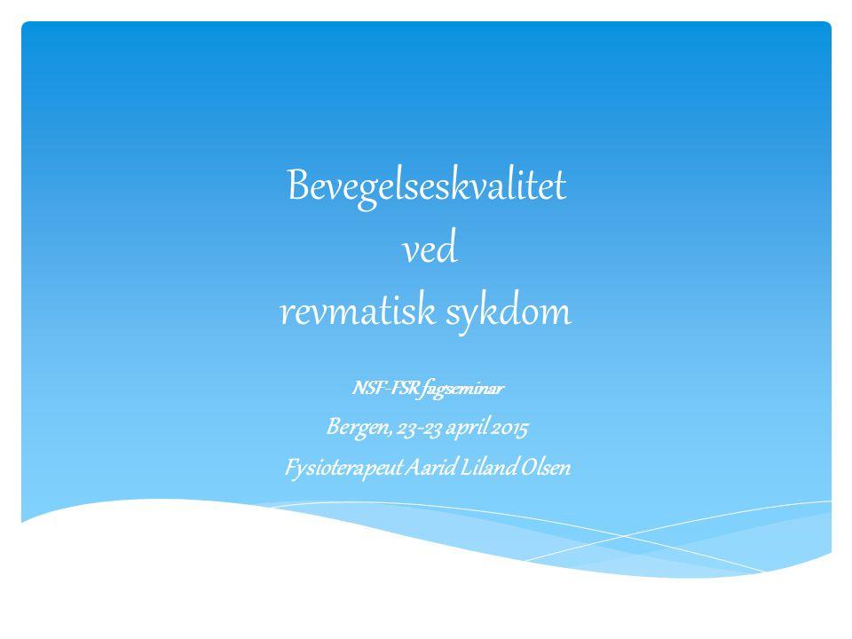 Bevegelseskvalitet ved revmatisk sykdom NSF-FSR fagseminar Bergen, 23-23 april 2015 Fysioterapeut Aarid Liland Olsen