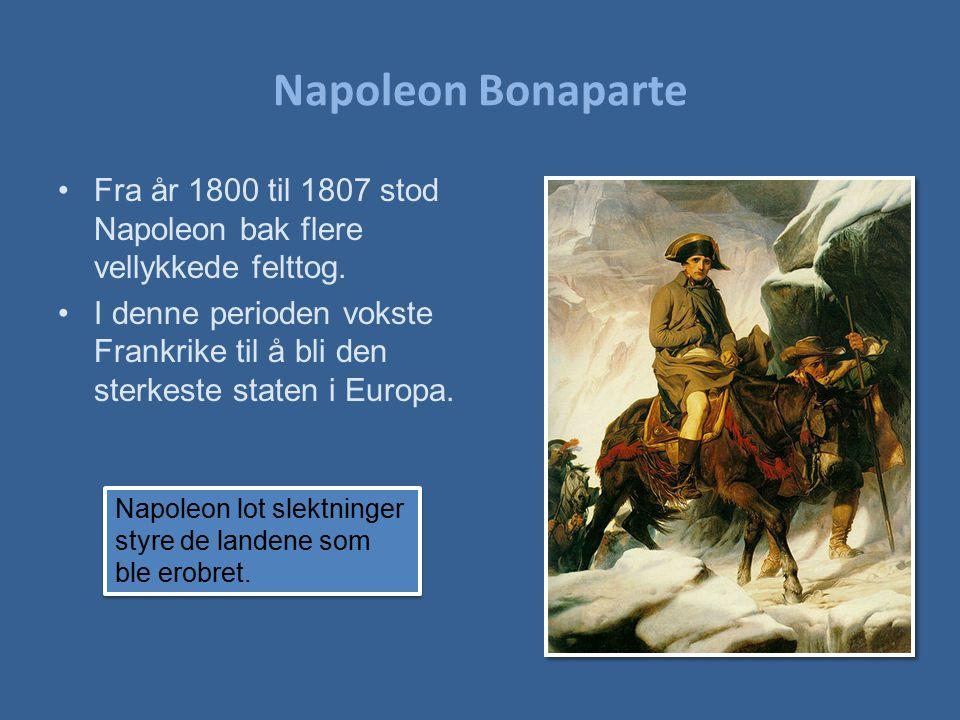 Napoleon Bonaparte Fra år 1800 til 1807 stod Napoleon bak flere vellykkede felttog. I denne perioden vokste Frankrike til å bli den sterkeste staten i
