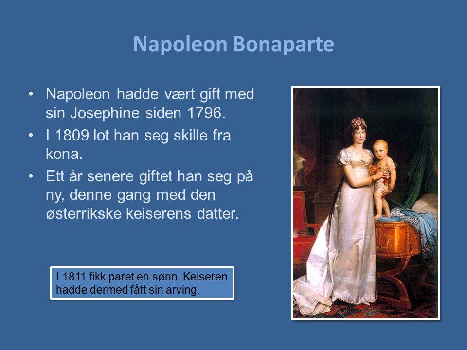 Napoleon Bonaparte Napoleon hadde vært gift med sin Josephine siden 1796. I 1809 lot han seg skille fra kona. Ett år senere giftet han seg på ny, denn