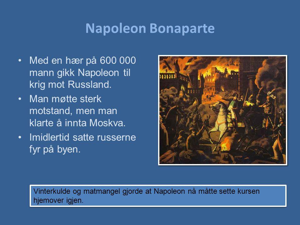 Napoleon Bonaparte Med en hær på 600 000 mann gikk Napoleon til krig mot Russland. Man møtte sterk motstand, men man klarte å innta Moskva. Imidlertid