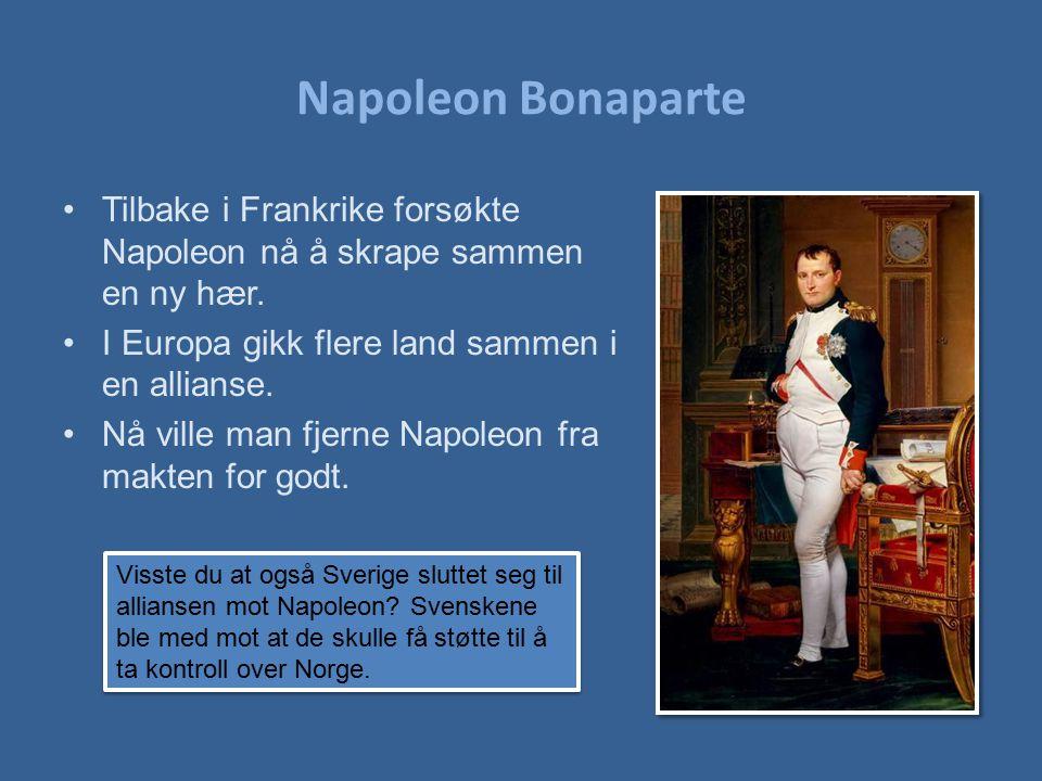 Napoleon Bonaparte Tilbake i Frankrike forsøkte Napoleon nå å skrape sammen en ny hær. I Europa gikk flere land sammen i en allianse. Nå ville man fje