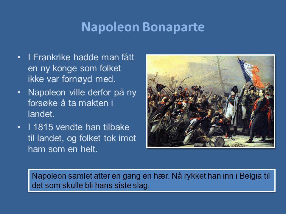 Napoleon Bonaparte I Frankrike hadde man fått en ny konge som folket ikke var fornøyd med. Napoleon ville derfor på ny forsøke å ta makten i landet. I