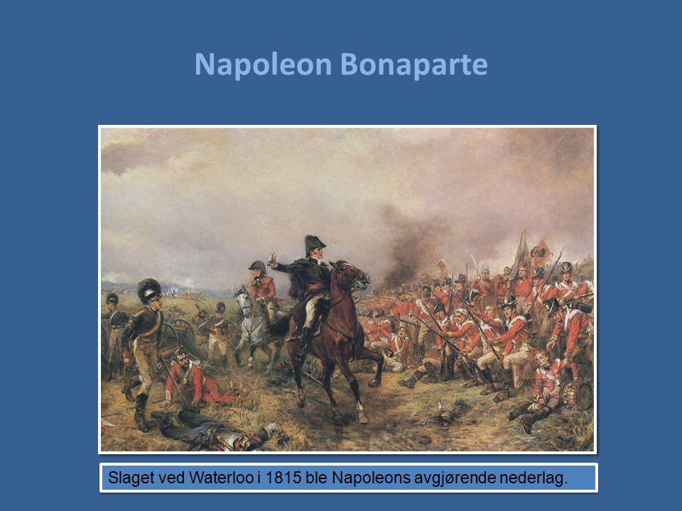 Napoleon Bonaparte Slaget ved Waterloo i 1815 ble Napoleons avgjørende nederlag.