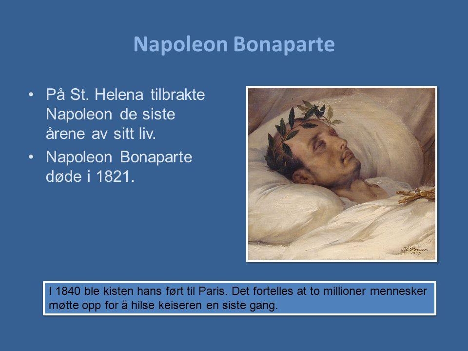 Napoleon Bonaparte På St. Helena tilbrakte Napoleon de siste årene av sitt liv. Napoleon Bonaparte døde i 1821. I 1840 ble kisten hans ført til Paris.