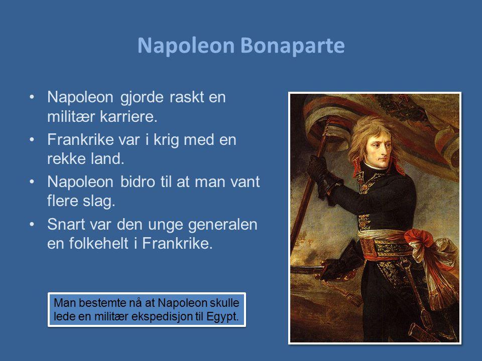 Napoleon Bonaparte Napoleon gjorde raskt en militær karriere. Frankrike var i krig med en rekke land. Napoleon bidro til at man vant flere slag. Snart
