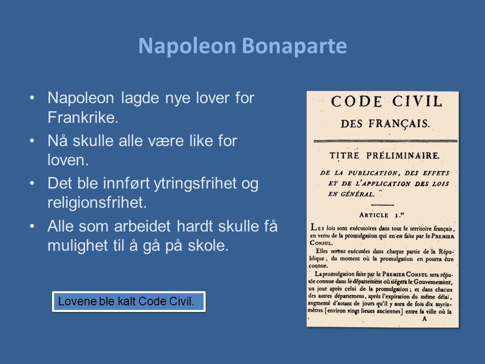 Napoleon Bonaparte Napoleon lagde nye lover for Frankrike. Nå skulle alle være like for loven. Det ble innført ytringsfrihet og religionsfrihet. Alle
