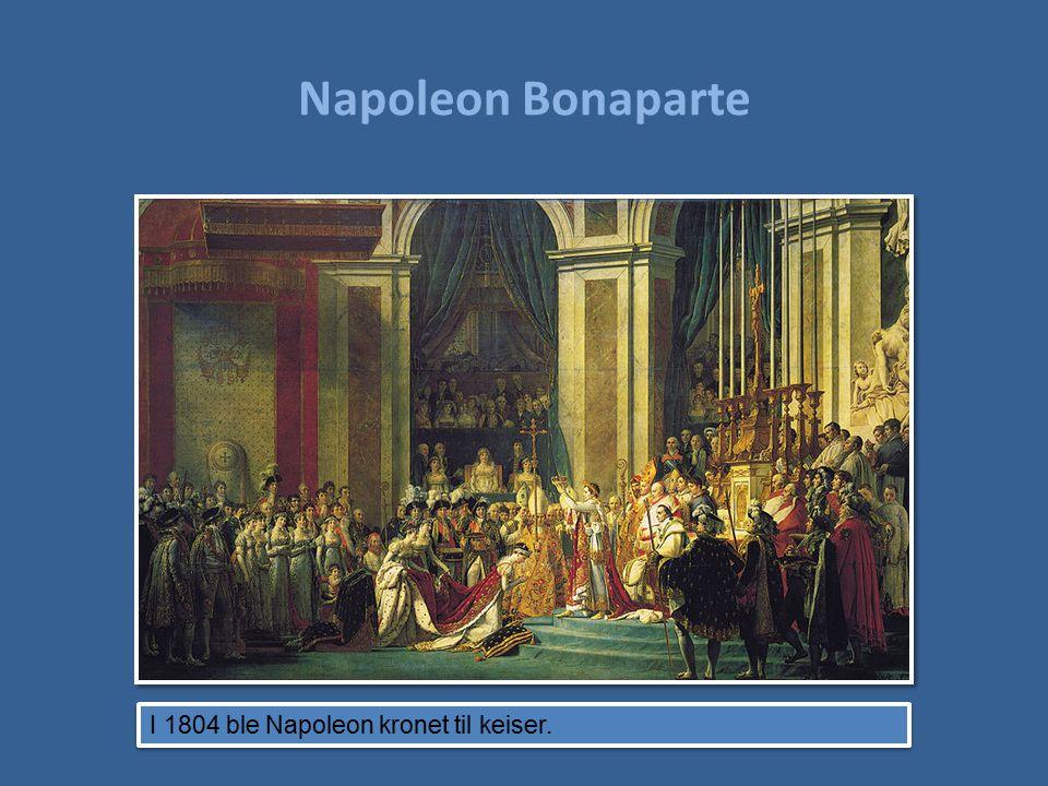 Napoleon Bonaparte I 1804 ble Napoleon kronet til keiser.
