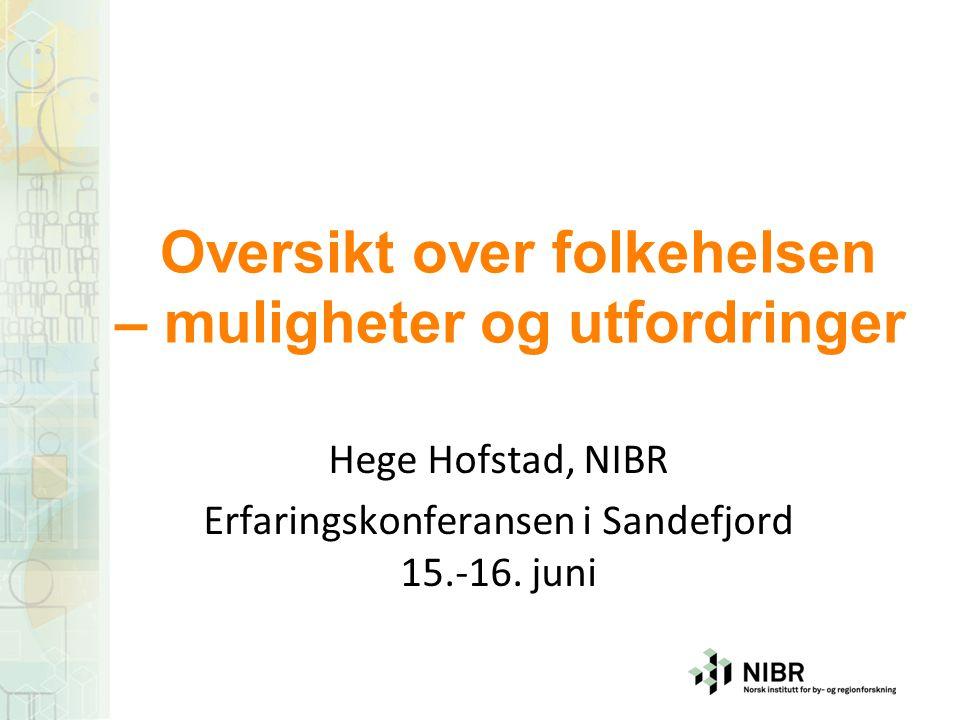 Oversikt over folkehelsen – muligheter og utfordringer Hege Hofstad, NIBR Erfaringskonferansen i Sandefjord 15.-16. juni