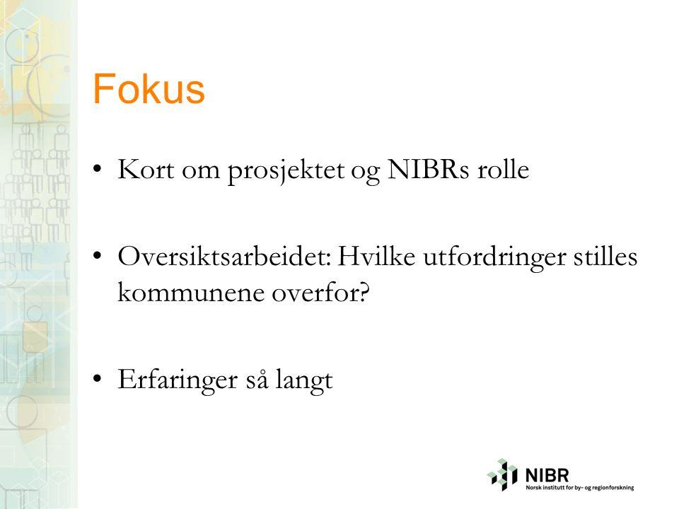 Fokus Kort om prosjektet og NIBRs rolle Oversiktsarbeidet: Hvilke utfordringer stilles kommunene overfor? Erfaringer så langt