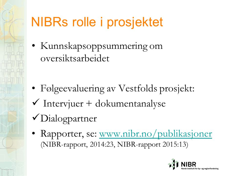 NIBRs rolle i prosjektet Kunnskapsoppsummering om oversiktsarbeidet Følgeevaluering av Vestfolds prosjekt: Intervjuer + dokumentanalyse Dialogpartner