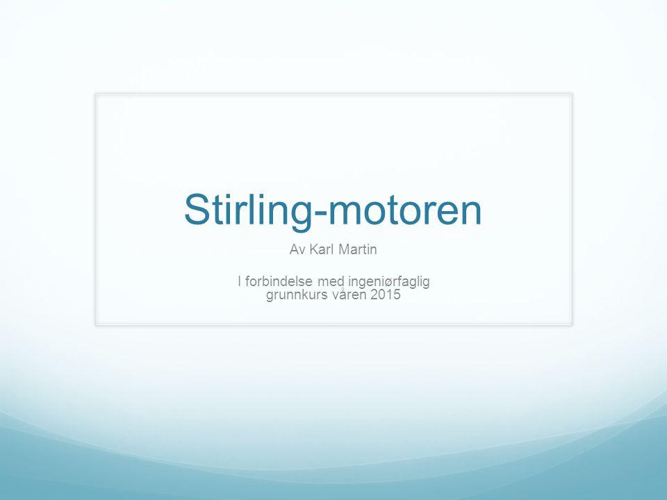 Stirling-motoren Av Karl Martin I forbindelse med ingeniørfaglig grunnkurs våren 2015