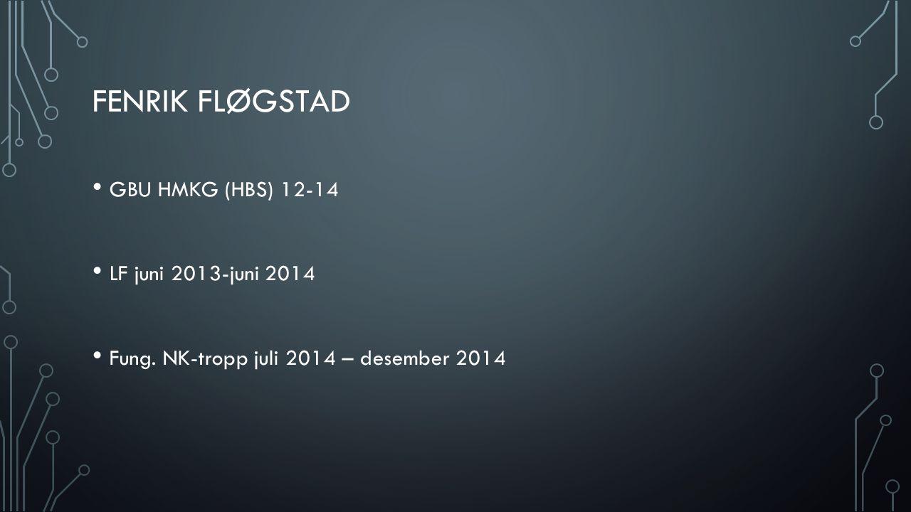 FENRIK FLØGSTAD GBU HMKG (HBS) 12-14 LF juni 2013-juni 2014 Fung. NK-tropp juli 2014 – desember 2014