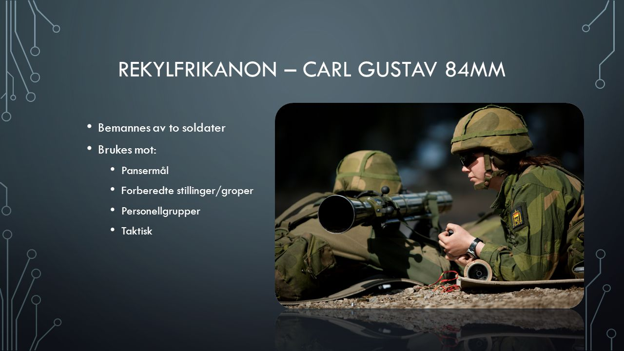 REKYLFRIKANON – CARL GUSTAV 84MM Bemannes av to soldater Brukes mot: Pansermål Forberedte stillinger/groper Personellgrupper Taktisk