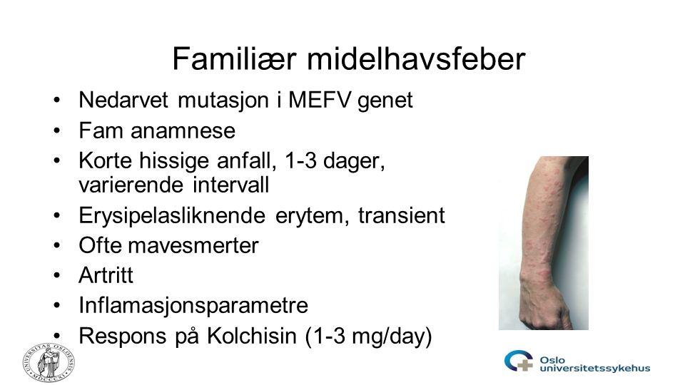 Familiær midelhavsfeber Nedarvet mutasjon i MEFV genet Fam anamnese Korte hissige anfall, 1-3 dager, varierende intervall Erysipelasliknende erytem, t