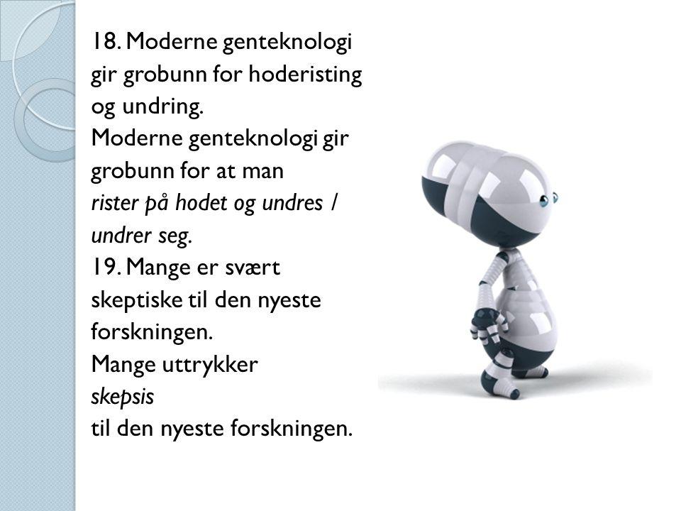 18. Moderne genteknologi gir grobunn for hoderisting og undring.