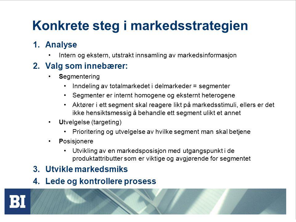 Konkrete steg i markedsstrategien 1.Analyse Intern og ekstern, utstrakt innsamling av markedsinformasjon 2.Valg som innebærer: Segmentering Inndeling av totalmarkedet i delmarkeder = segmenter Segmenter er internt homogene og eksternt heterogene Aktører i ett segment skal reagere likt på markedsstimuli, ellers er det ikke hensiktsmessig å behandle ett segment ulikt et annet Utvelgelse (targeting) Prioritering og utvelgelse av hvilke segment man skal betjene Posisjonere Utvikling av en markedsposisjon med utgangspunkt i de produktattributter som er viktige og avgjørende for segmentet 3.Utvikle markedsmiks 4.Lede og kontrollere prosess