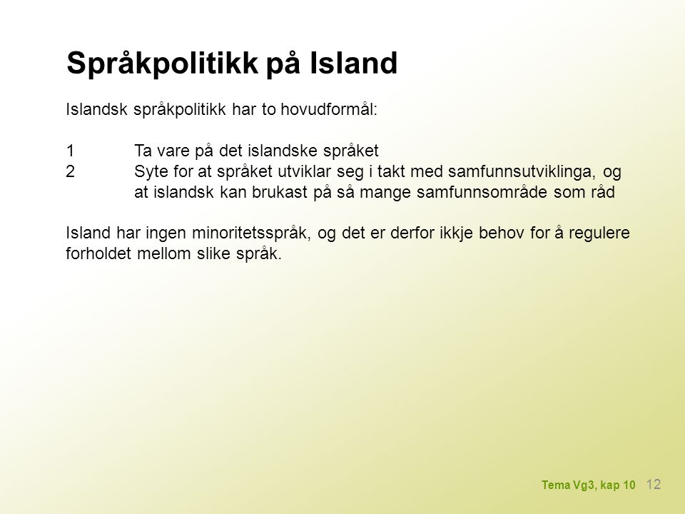 Språkpolitikk på Island Islandsk språkpolitikk har to hovudformål: 1Ta vare på det islandske språket 2Syte for at språket utviklar seg i takt med samf