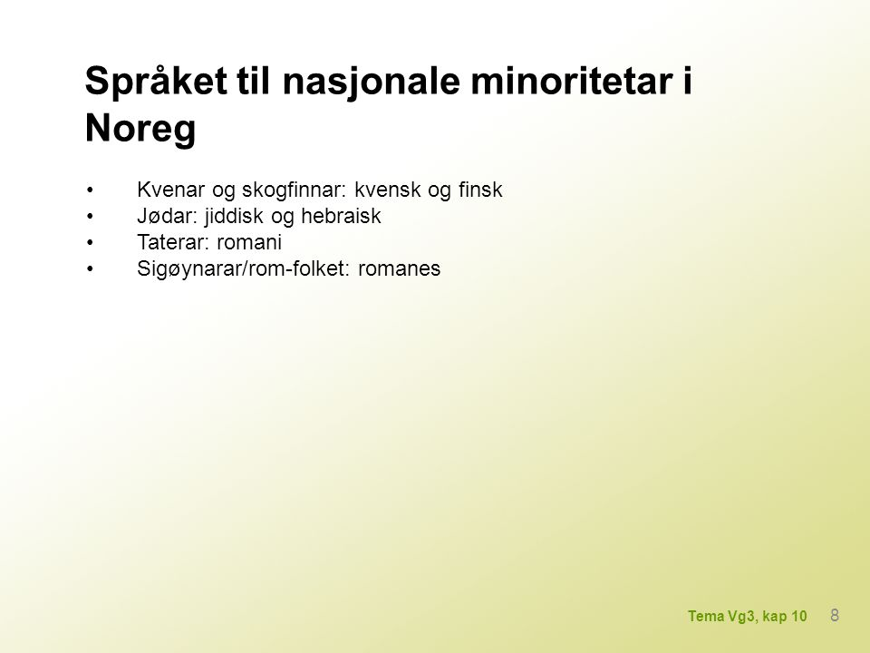 Nasjonale minoritetsspråk i andre nordiske land Danmark: tysk Sverige: finsk, samisk, tornedalsfinsk, romani, jiddisk Finland: samisk, russisk, romani, jiddisk, tatarisk 9 Tema Vg3, kap 10