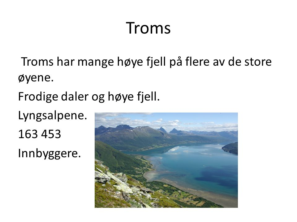Troms Troms har mange høye fjell på flere av de store øyene. Frodige daler og høye fjell. Lyngsalpene. 163 453 Innbyggere.