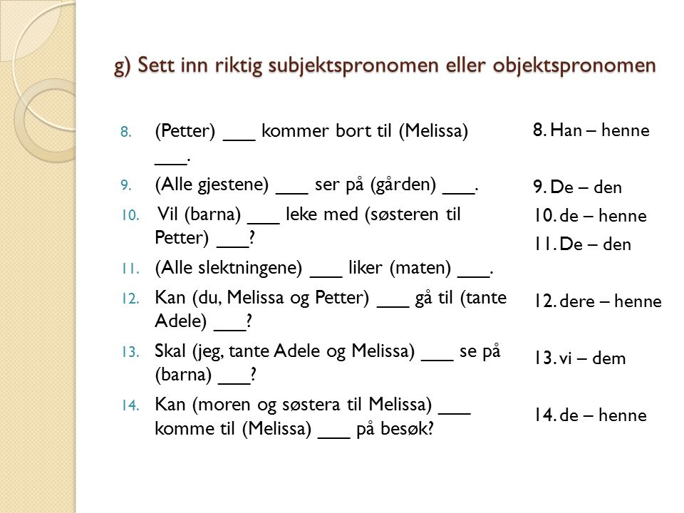 g) Sett inn riktig subjektspronomen eller objektspronomen 8. (Petter) ___ kommer bort til (Melissa) ___. 9. (Alle gjestene) ___ ser på (gården) ___. 1